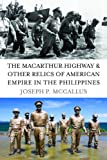 The MacArthur Highway and Other Relics of American Empire in the Philippines, Joseph P. McCallus, 1597974978