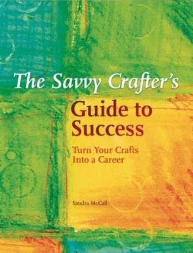 The Savvy Crafters Guide To Success: Turn Your Crafts Into A Career