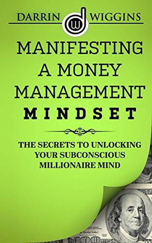 Manifesting A Money Management Mindset: The Secrets To Unlocking Your Subconscious Millionaire Mind