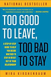 Too Good to Leave, Too Bad to Stay: A Step-by-Step Guide to Help You Decide Whether to Stay In or Get Out of Your Re lationship