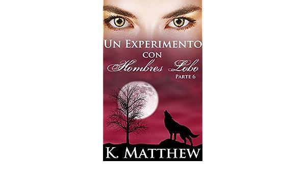 Amazon.com: Un experimento con hombres lobo: Parte 6 (Spanish Edition) eBook: K. Matthew, Luisa Ortigosa Hernández: Kindle Store