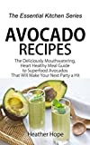 kitchen 67 hours Avocado Recipes: The Deliciously Mouthwatering, Heart Healthy Meal Guide to Superfood Avocados That Will Make Your Next Party a Hit (The Essential Kitchen Series Book 67)