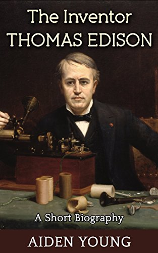 The Inventor Thomas Edison - A Short Biography