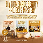 DIY Homemade Beauty Projects Mastery: 3 Books in 1: This Book Includes Aromatherapy Mastery, Essential Oils Ma