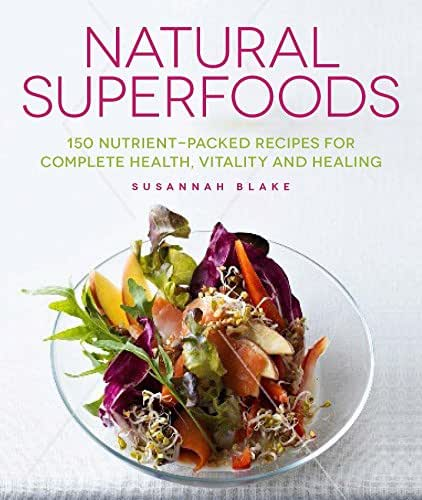 Natural Superfoods: 150 Nutrient-packed Recipes for Complete Health, Vitality and Healing