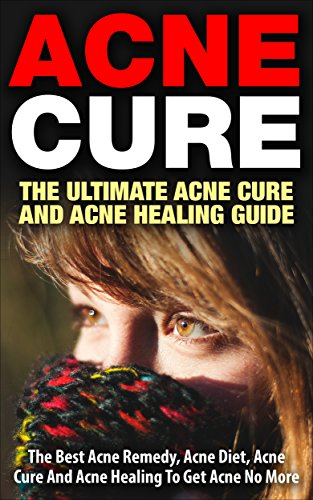 Acne Cure - The Ultimate Acne Cure And Acne Healing Guide: The Best Acne Remedy, Acne Diet, Acne Cure And Acne Healing To Get Acne No More (Acne Cure, ... No More, Skin Cleanse, Clear Skin Diet)