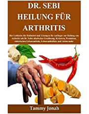 Dr. Sebi Heilung für Arthritis: Der Leitfaden für Heilmittel und Lösungen für Anfänger zur Heilung von Arthritis mit Dr. Sebis alkalischer Ernährung, Kräutern, Produkten, elektrischen Lebensmitteln, Lebensmittelliste und vielem mehr