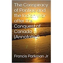 The Conspiracy of Pontiac and the Indian War after the Conquest of Canada (Annotated)
