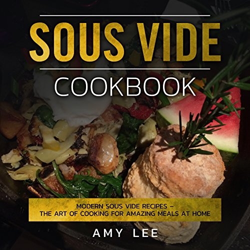 Sous Vide Cookbook: Modern Sous Vide Recipes – The Art of Cooking For Amazing Meals at Home by Amy Lee