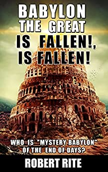 """Babylon the Great is Fallen, is Fallen!: Who is """"Mystery Babylon""""  of the End of Days? (Apocalypse Book 1) by [Rite, Robert]"""