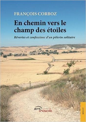En chemin vers le champ des étoiles: Rêveries et confessions dun pèlerin solitaire (French Edition): François Corboz: 9782354859596: Amazon.com: Books