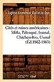 Cites Et Ruines Americaines: Mitla, Palenque, Izamal, Chichen-Itza, Uxmal (Ed.1862-1863) (Histoire) (French Edition)