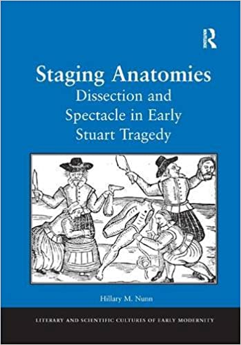Hillary M. Nunn - Staging Anatomies: Dissection And Spectacle In Early Stuart Tragedy