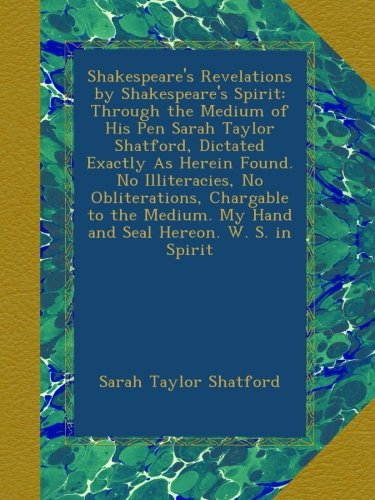 Read Online Shakespeare's Revelations by Shakespeare's Spirit: Through the Medium of His Pen Sarah Taylor Shatford, Dictated Exactly As Herein Found. No ... My Hand and Seal Hereon. W. S. in Spirit ebook