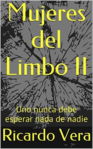 Descargar Libro Mujeres Del Limbo Ii: Uno Nunca Debe Esperar Nada De Nadie Ricardo Vera