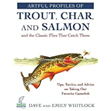 Artful Profiles of Trout, Char, and Salmon and the Classic Flies That Catch Them: Tips, Tactics, and Advice on Taking Our Favorite Gamefish