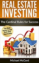 REAL ESTATE INVESTING: THE CARDINAL RULES FOR SUCCESS (FLIPPING HOUSES, REAL ESTATE, NO MONEY DOWN, REITS, RENTAL PROPERTY, PASSIVE INCOME BOOK 1)
