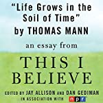 Life Grows in the Soil of Time: A 'This I Believe' Essay   Thomas Mann