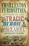 img - for Charleston Curiosities: Stories of the Tragic, Heroic and Bizarre (American Chronicles) book / textbook / text book