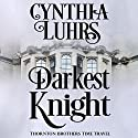 Darkest Knight: A Thornton Brothers Time Travel Romance, Book 1 Audiobook by Cynthia Luhrs Narrated by Kristina Blackstone