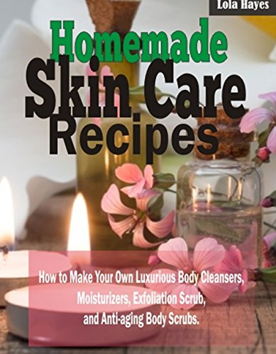 Homemade Skincare Recipes: How to Make Your Own Luxurious Body Cleansers, Moisturizers, Exfoliation Scrub, and Anti-aging Body Scrubs.