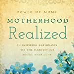 Motherhood Realized: An Inspiring Anthology for the Hardest Job You'll Ever Love |  Power of Moms