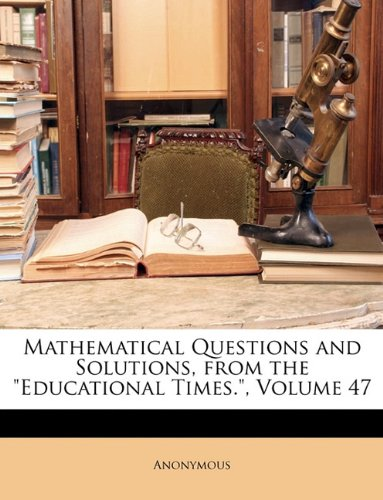 """Read Online Mathematical Questions and Solutions, from the """"Educational Times."""", Volume 47 pdf epub"""