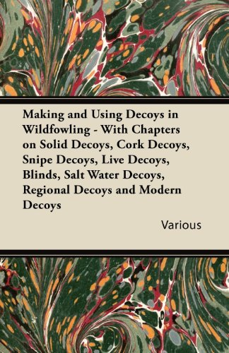 Photo Making and Using Decoys in Wildfowling - With Chapters on Solid Decoys, Cork Decoys, Snipe Decoys, Live Decoys, Blinds, Salt Water Decoys, Regional de