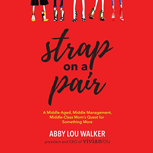Strap on a Pair: A Middle-Aged, Middle-Management, Middle-Class Mom's Quest for Something More