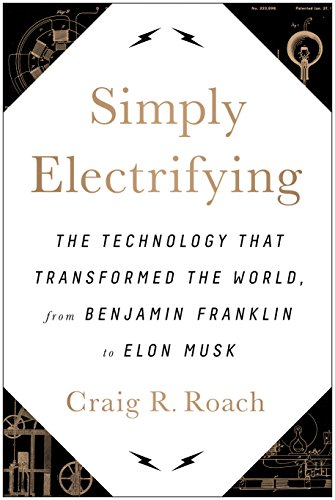 Download for free Simply Electrifying: The Technology that Transformed the World, from Benjamin Franklin to Elon Musk