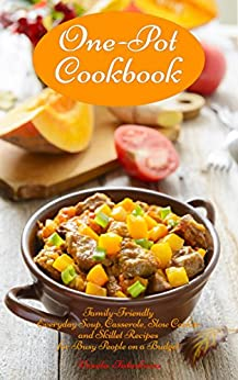 One-Pot Cookbook: Family-Friendly Everyday Soup, Casserole, Slow Cooker and Skillet Recipes for Busy People on a Budget: Dump Dinners and One-Pot Meals (Healthy Cooking and Cookbooks Book 1) by [Tabakova, Vesela]