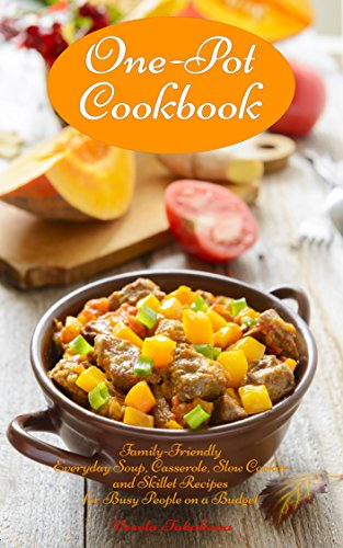 One-Pot Cookbook: Family-Friendly Everyday Soup, Casserole, Slow Cooker and Skillet Recipes for Busy People on a Budget: Dump Dinners and One-Pot Meals (Healthy Cooking and Cookbooks Book 1)