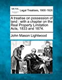 A treatise on possession of land : with a chapter on the Real Property Limitation Acts, 1833 And 1874, John Mason Lightwood, 1240071345