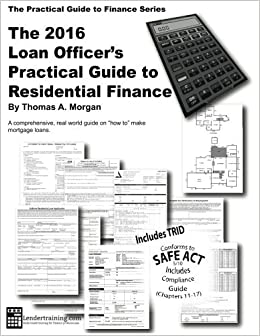 2016 Loan Officer's Practical Guide to Residential Finance 2016: SAFE Act Included (The Practical Guide to Finance Series) by Thomas A. Morgan (2016-07-26)