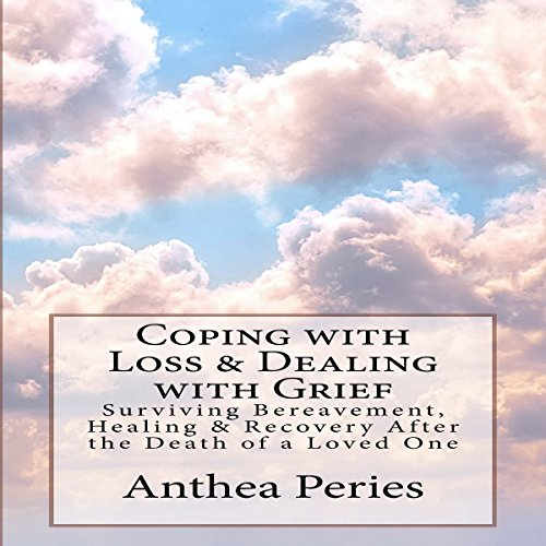 Coping with Loss & Dealing with Grief: Surviving Bereavement, Healing & Recovery After the Death of a Loved One: Coping with Loss, Death and Bereavement