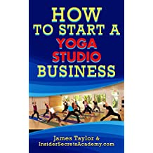 Discover the Fastest, Cheapest, and Easiest Way to Start a Yoga Studio Business: Learn How to Start a Yoga Studio Business the easy way