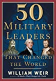 50 Military Leaders Who Changed the World, William Weir, 1564148661