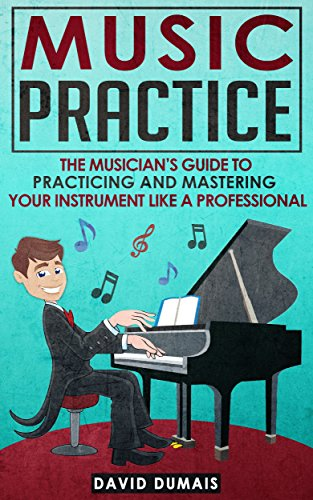 Music Practice: The Musician's Guide To Practicing And Mastering Your Instrument Like A Professional (Music, Practice, Performance, Music Theory, Music Habits, Vocal, Guitar, Piano, Violin) (Piano Practice Music)