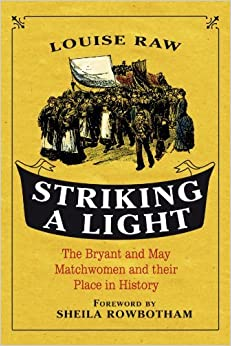 Striking a Light: The Bryant and May Matchwomen and their Place in History by Louise Raw (2011-03-10)