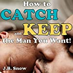 How to Catch and Keep the Man You Want: Transcend Mediocrity Book 26 | J.B. Snow