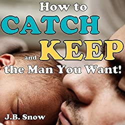 How to Catch and Keep the Man You Want