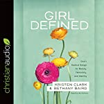 Girl Defined: God's Radical Design for Beauty, Femininity, and Identity | Kristen Clark,Bethany Baird