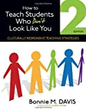 How to Teach Students Who Don't Look Like You : Culturally Responsive Teaching Strategies, Bonnie M. Davis, 1452257914