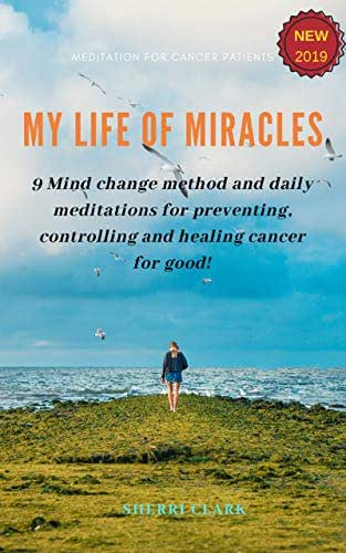 My life of miracles: 9 Mind change method and daily meditations for preventing, controlling and healing cancer for good!