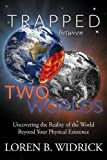 Trapped Between Two Worlds: Uncovering the Reality of the World Beyond Your Physical Existenc