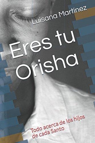 Eres tu Orisha: Todo acerca de los hijos de cada Santo (Spanish Edition) [Luisana Martinez] (Tapa Blanda)