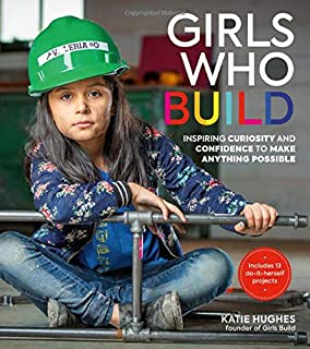 Book Cover: Girls Who Build: Inspiring Curiosity and Confidence to Make Anything Possible