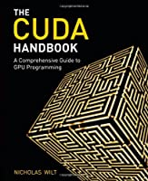The CUDA Handbook: A Comprehensive Guide to GPU Programming Front Cover
