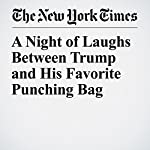 A Night of Laughs Between Trump and His Favorite Punching Bag | Michael D. Shear,Michael Tackett