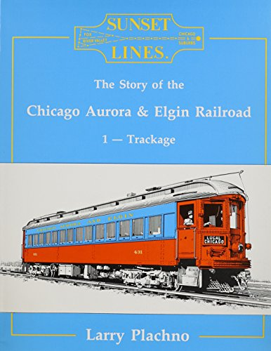 Sunset Lines: The Story of the Chicago, Aurora and Elgin Railroad, Vol. 1: Trackage (Aurora Chicago)